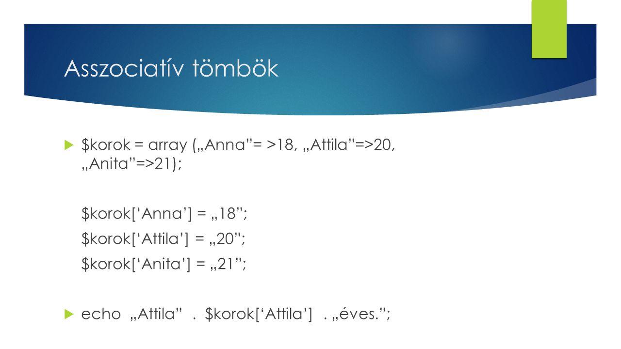 """Asszociatív tömbök $korok = array (""""Anna = >18, """"Attila =>20, """"Anita =>21); $korok['Anna'] = """"18 ;"""